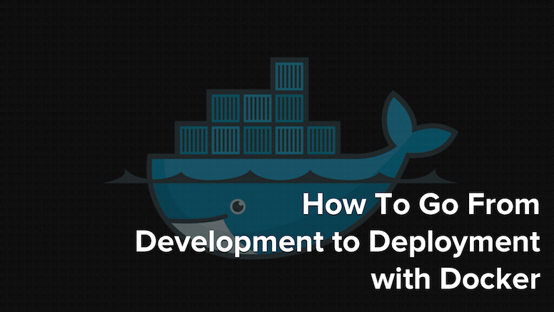 How to Go From Development to Deployment with Docker