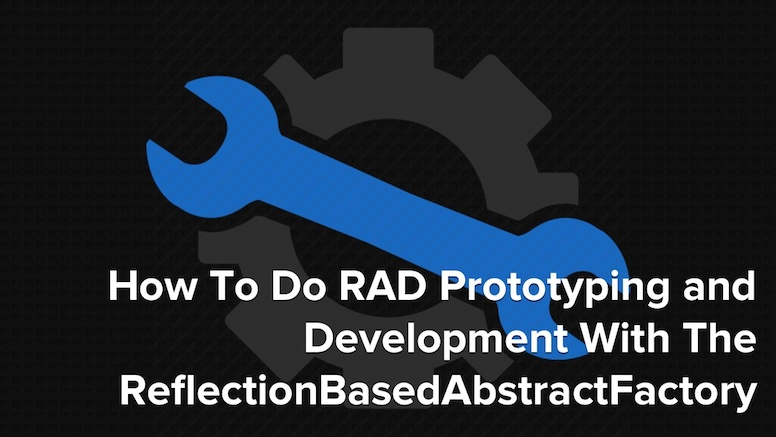 How To Do RAD Prototyping and Development With The ReflectionBasedAbstractFactory