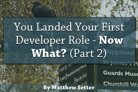 You Landed Your First Developer Role - Now What (Part Two)? by Matthew Setter