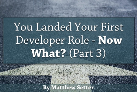 You Landed Your First Developer Role - Now What? (Part Three)
