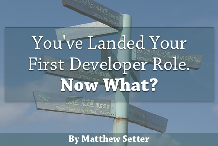 You Landed Your First Developer Role - Now What (Part One)?